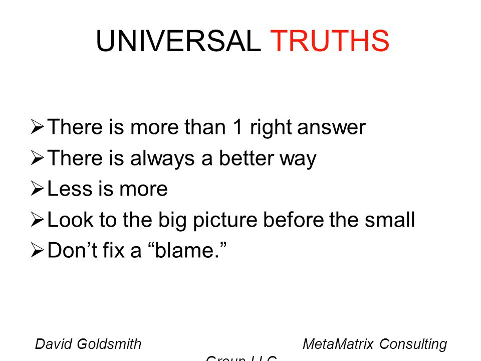 David Goldsmith MetaMatrix Consulting Group LLC UNIVERSAL TRUTHS There is more than 1 right answer There is always a better way Less is more Look to the big picture before the small Dont fix a blame.