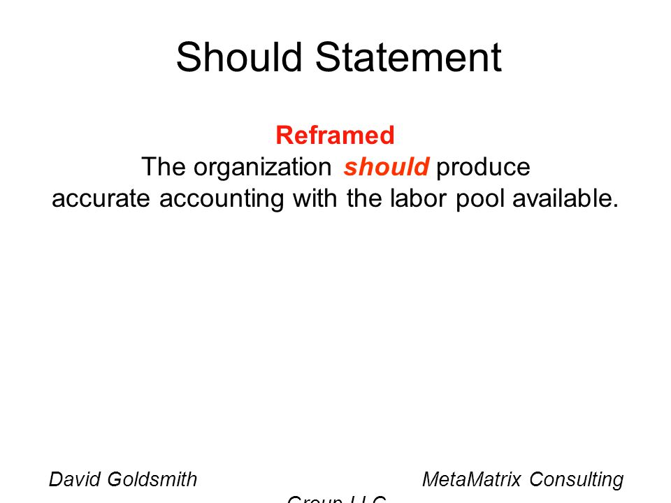 David Goldsmith MetaMatrix Consulting Group LLC Should Statement Reframed The organization should produce accurate accounting with the labor pool available.
