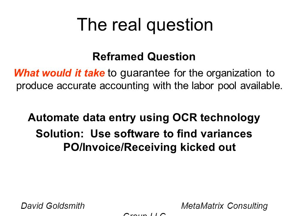 David Goldsmith MetaMatrix Consulting Group LLC The real question Reframed Question What would it take to guarantee for the organization to produce ac
