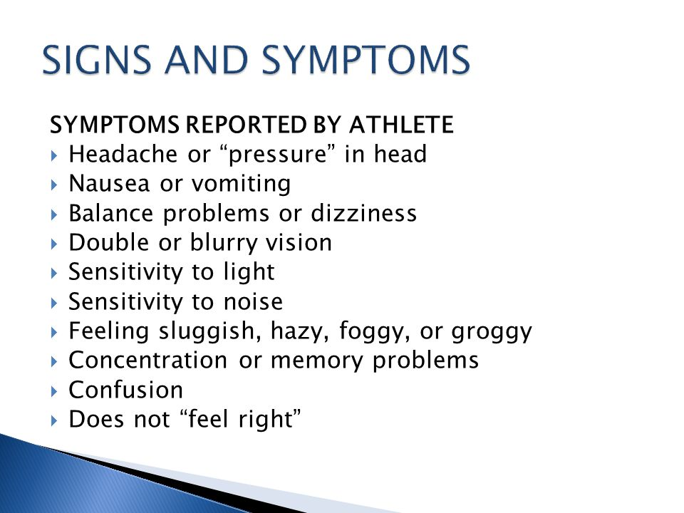 SYMPTOMS REPORTED BY ATHLETE Headache or pressure in head Nausea or vomiting Balance problems or dizziness Double or blurry vision Sensitivity to light Sensitivity to noise Feeling sluggish, hazy, foggy, or groggy Concentration or memory problems Confusion Does not feel right