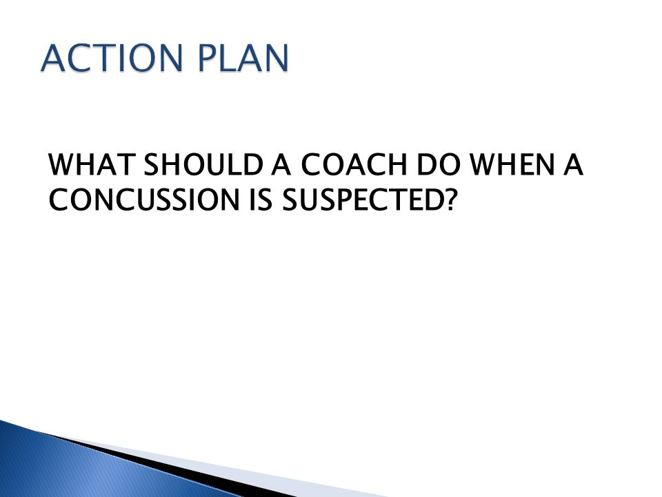 WHAT SHOULD A COACH DO WHEN A CONCUSSION IS SUSPECTED