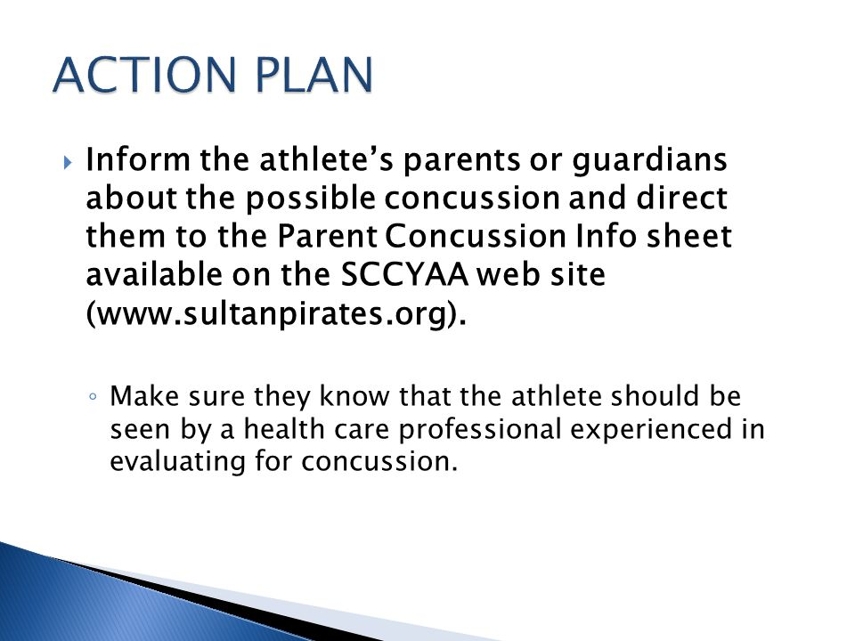 Inform the athletes parents or guardians about the possible concussion and direct them to the Parent Concussion Info sheet available on the SCCYAA web site (www.sultanpirates.org).