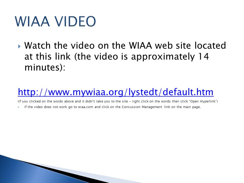 Watch the video on the WIAA web site located at this link (the video is approximately 14 minutes):   (if you clicked on the words above and it didnt take you to the site - right click on the words then click Open Hyperlink) If the video does not work go to wiaa.com and click on the Concussion Management link on the main page.