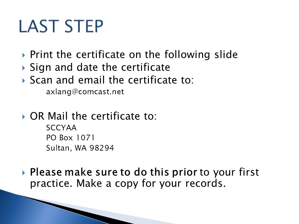 Print the certificate on the following slide Sign and date the certificate Scan and email the certificate to: axlang@comcast.net OR Mail the certificate to: SCCYAA PO Box 1071 Sultan, WA 98294 Please make sure to do this prior to your first practice.