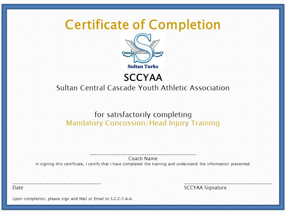 Certificate of Completion SCCYAA Sultan Central Cascade Youth Athletic Association for satisfactorily completing Mandatory Concussion/Head Injury Training _____________________________________________________ Coach Name In signing this certificate, I certify that I have completed the training and understand the information presented.