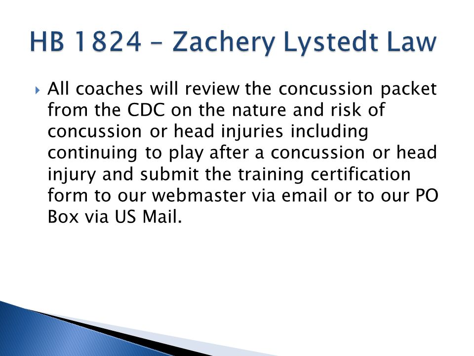 All coaches will review the concussion packet from the CDC on the nature and risk of concussion or head injuries including continuing to play after a concussion or head injury and submit the training certification form to our webmaster via  or to our PO Box via US Mail.