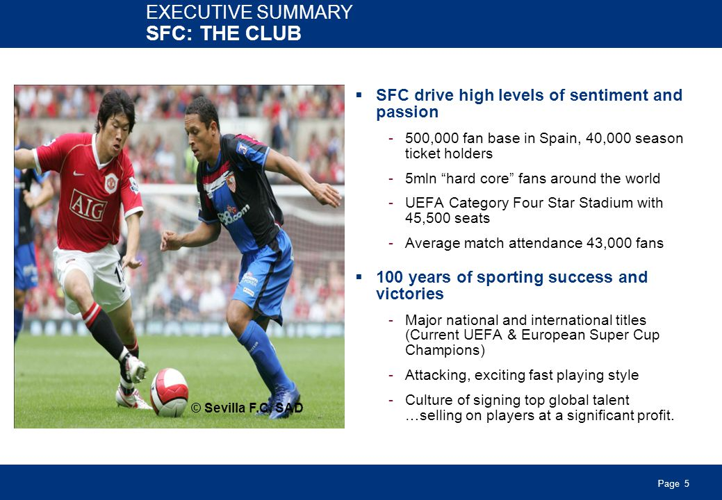 Page 5 SFC drive high levels of sentiment and passion -500,000 fan base in Spain, 40,000 season ticket holders -5mln hard core fans around the world -UEFA Category Four Star Stadium with 45,500 seats -Average match attendance 43,000 fans 100 years of sporting success and victories -Major national and international titles (Current UEFA & European Super Cup Champions) -Attacking, exciting fast playing style -Culture of signing top global talent …selling on players at a significant profit.