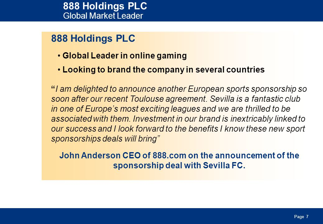 Page 7 888 Holdings PLC Global Market Leader 888 Holdings PLC Global Leader in online gaming Looking to brand the company in several countries I am delighted to announce another European sports sponsorship so soon after our recent Toulouse agreement.