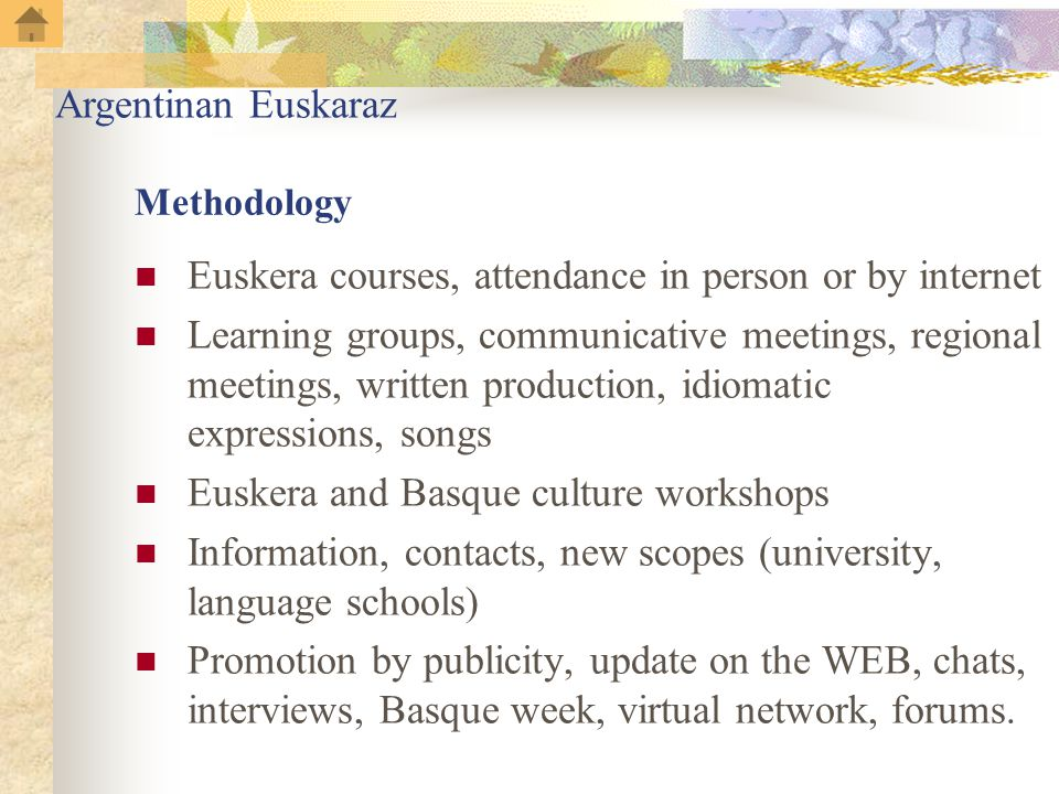 Methodology Euskera courses, attendance in person or by internet Learning groups, communicative meetings, regional meetings, written production, idiomatic expressions, songs Euskera and Basque culture workshops Information, contacts, new scopes (university, language schools) Promotion by publicity, update on the WEB, chats, interviews, Basque week, virtual network, forums.