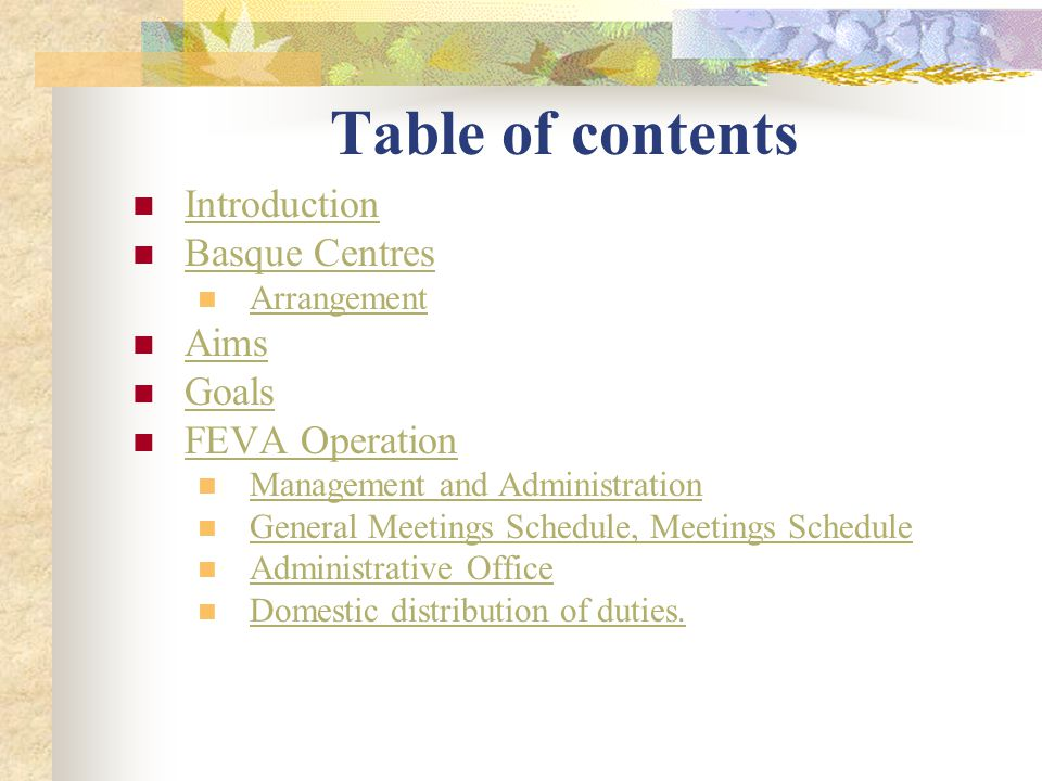 Table of contents Introduction Basque Centres Arrangement Aims Goals FEVA Operation Management and Administration General Meetings Schedule, Meetings Schedule Administrative Office Domestic distribution of duties.