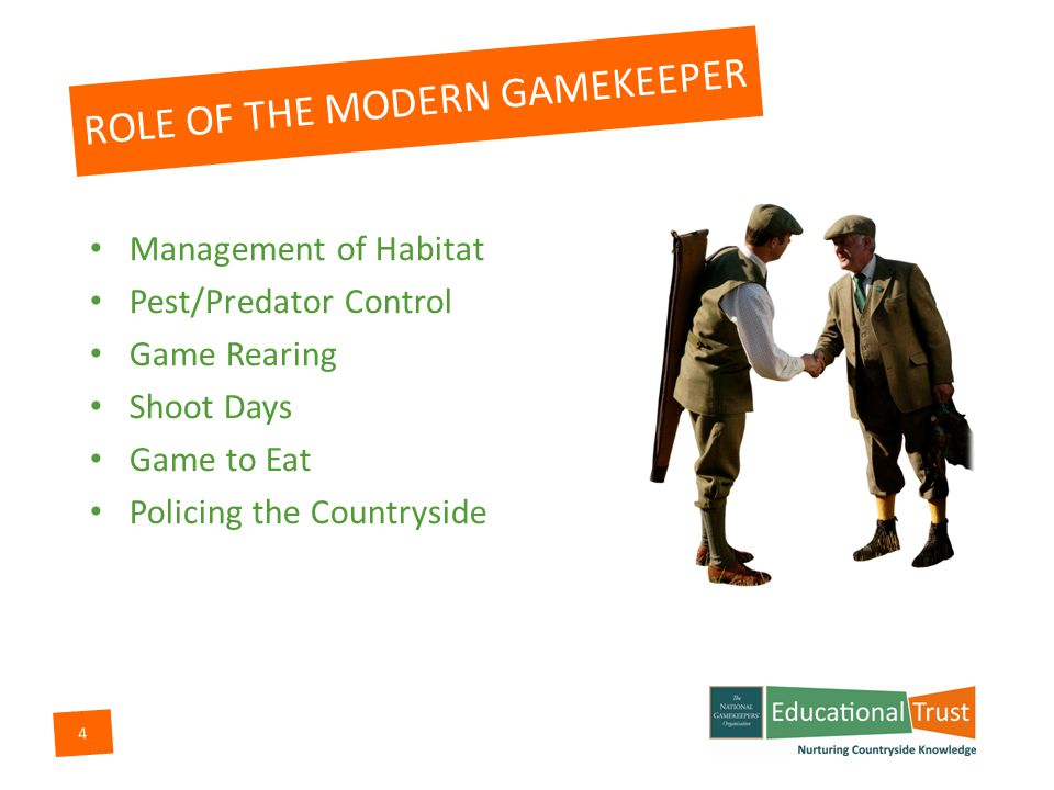 4 Management of Habitat Pest/Predator Control Game Rearing Shoot Days Game to Eat Policing the Countryside ROLE OF THE MODERN GAMEKEEPER