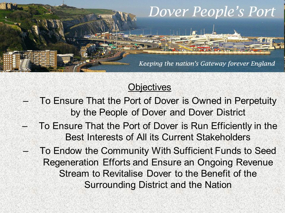 Objectives –To Ensure That the Port of Dover is Owned in Perpetuity by the People of Dover and Dover District –To Ensure That the Port of Dover is Run