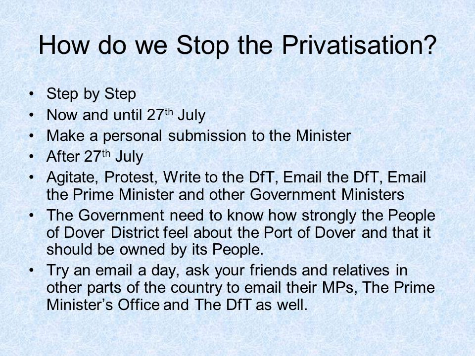 How do we Stop the Privatisation? Step by Step Now and until 27 th July Make a personal submission to the Minister After 27 th July Agitate, Protest,