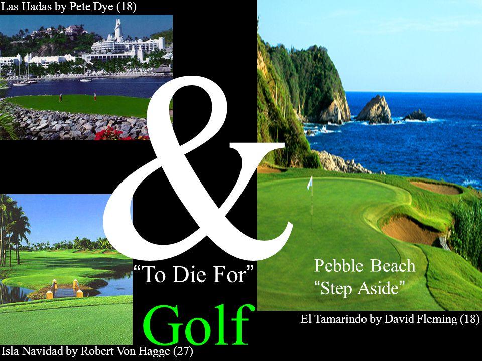 To Die For Golf Las Hadas by Pete Dye (18) Isla Navidad by Robert Von Hagge (27) El Tamarindo by David Fleming (18) Pebble Beach Step Aside &