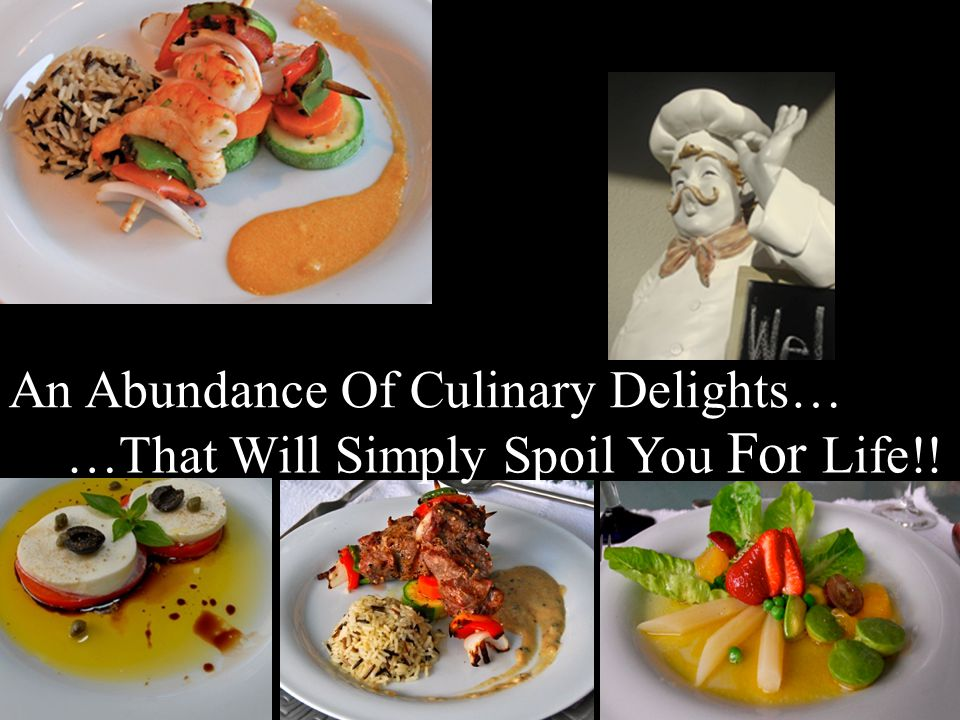…That Will Simply Spoil You For Life!! An Abundance Of Culinary Delights…