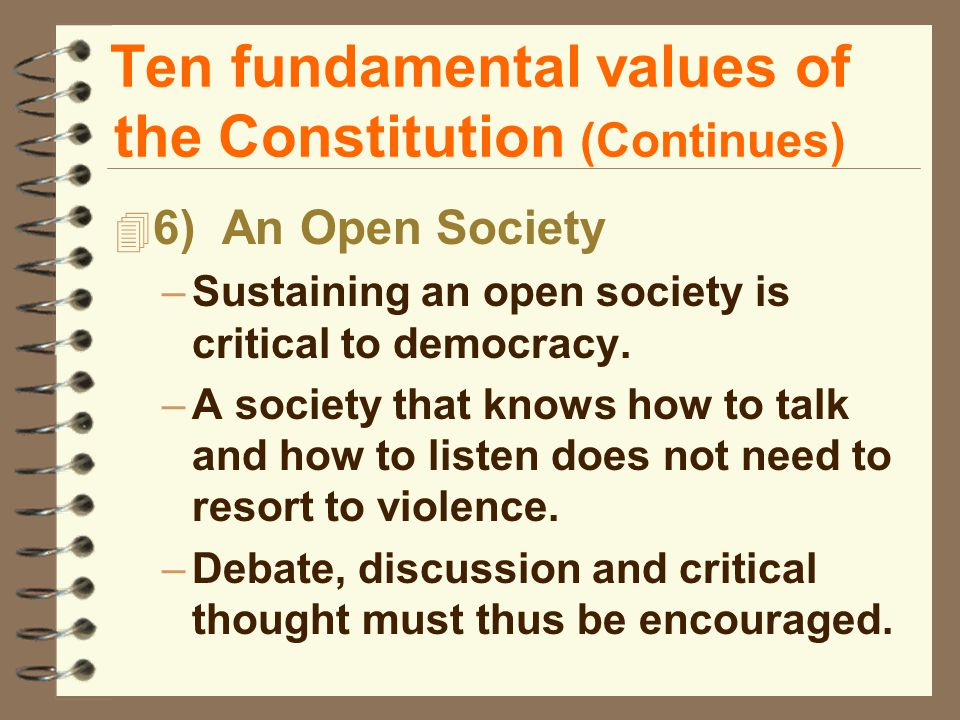 Ten fundamental values of the Constitution (Continues) 4 6) An Open Society –Sustaining an open society is critical to democracy.