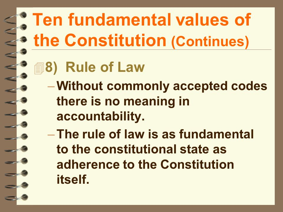 Ten fundamental values of the Constitution (Continues) 4 8) Rule of Law –Without commonly accepted codes there is no meaning in accountability.