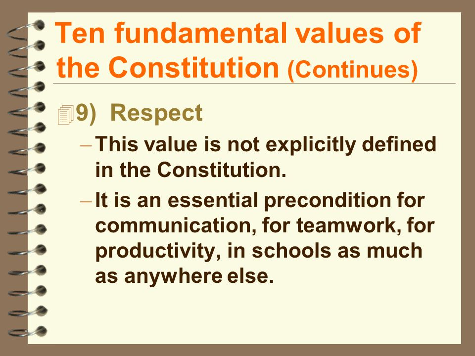 Ten fundamental values of the Constitution (Continues) 4 9) Respect –This value is not explicitly defined in the Constitution.