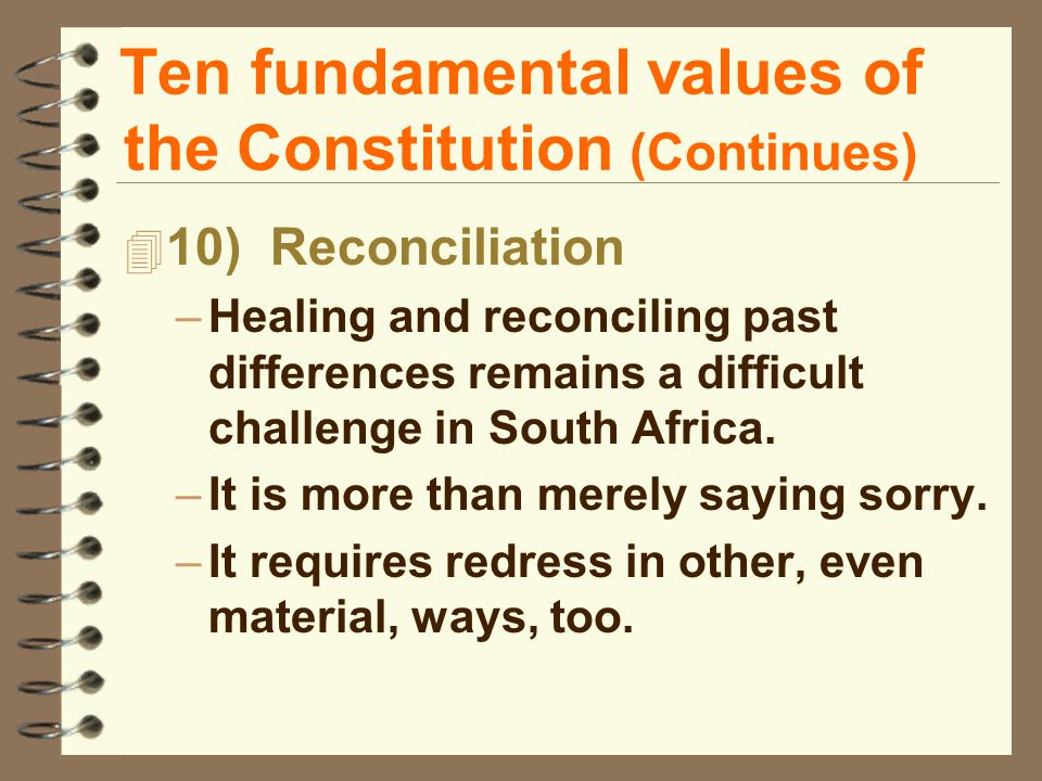 Ten fundamental values of the Constitution (Continues) 4 10) Reconciliation –Healing and reconciling past differences remains a difficult challenge in South Africa.