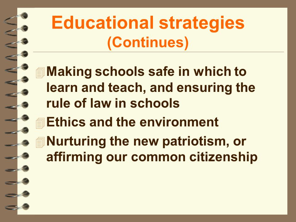 Educational strategies (Continues) 4 Making schools safe in which to learn and teach, and ensuring the rule of law in schools 4 Ethics and the environment 4 Nurturing the new patriotism, or affirming our common citizenship