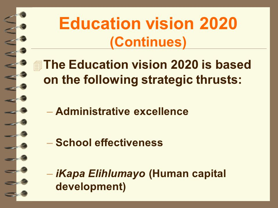 Education vision 2020 (Continues) 4 The Education vision 2020 is based on the following strategic thrusts: –Administrative excellence –School effectiveness –iKapa Elihlumayo (Human capital development)