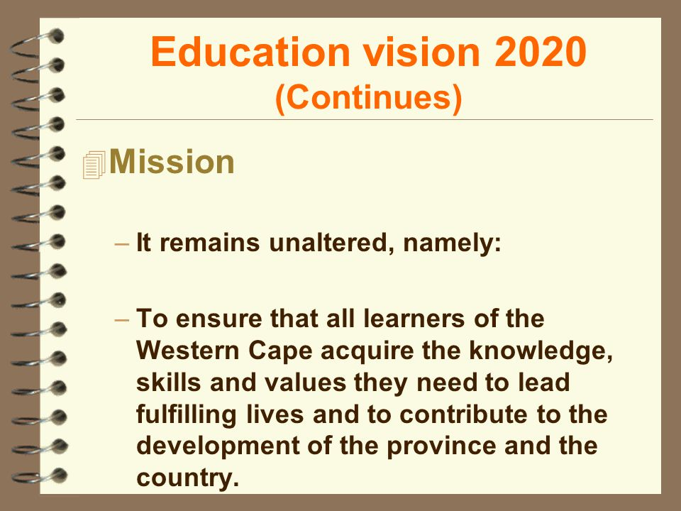 Education vision 2020 (Continues) 4 Mission –It remains unaltered, namely: –To ensure that all learners of the Western Cape acquire the knowledge, skills and values they need to lead fulfilling lives and to contribute to the development of the province and the country.