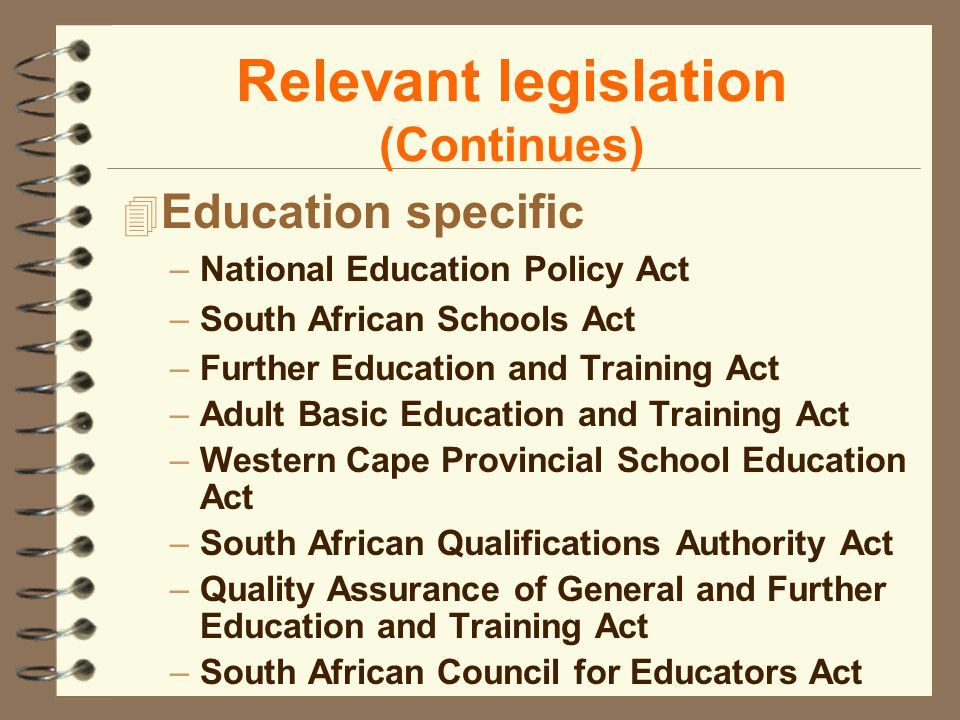 Relevant legislation (Continues) 4 Education specific –National Education Policy Act –South African Schools Act –Further Education and Training Act –Adult Basic Education and Training Act –Western Cape Provincial School Education Act –South African Qualifications Authority Act –Quality Assurance of General and Further Education and Training Act –South African Council for Educators Act