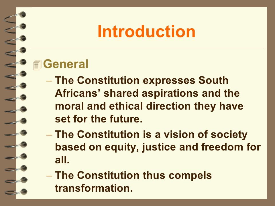 Introduction 4 General –The Constitution expresses South Africans shared aspirations and the moral and ethical direction they have set for the future.
