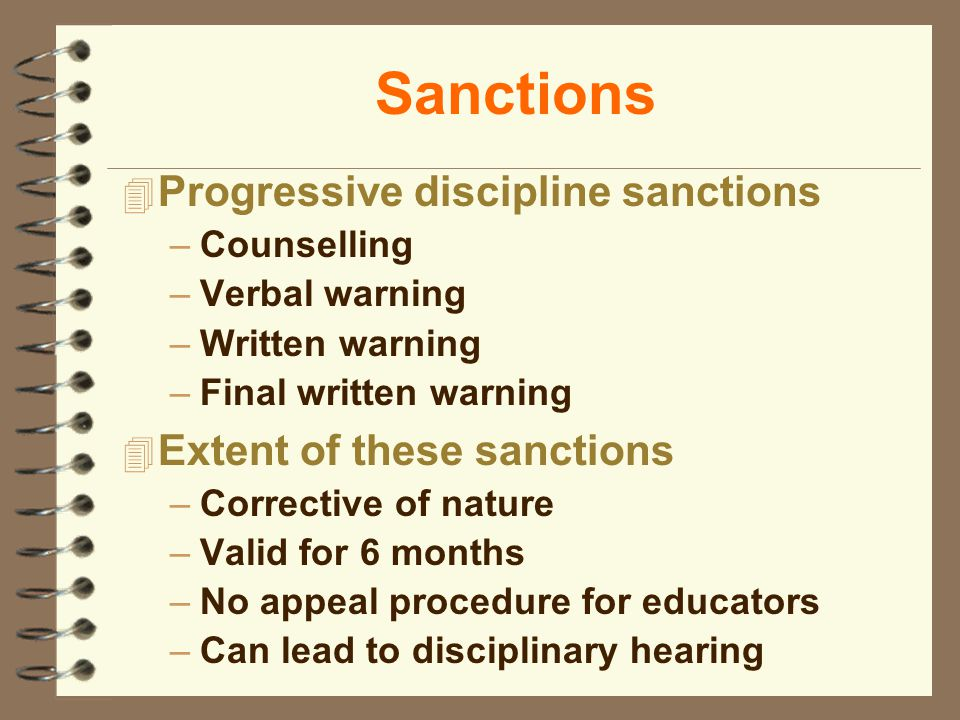 Sanctions 4 Progressive discipline sanctions –Counselling –Verbal warning –Written warning –Final written warning 4 Extent of these sanctions –Corrective of nature –Valid for 6 months –No appeal procedure for educators –Can lead to disciplinary hearing