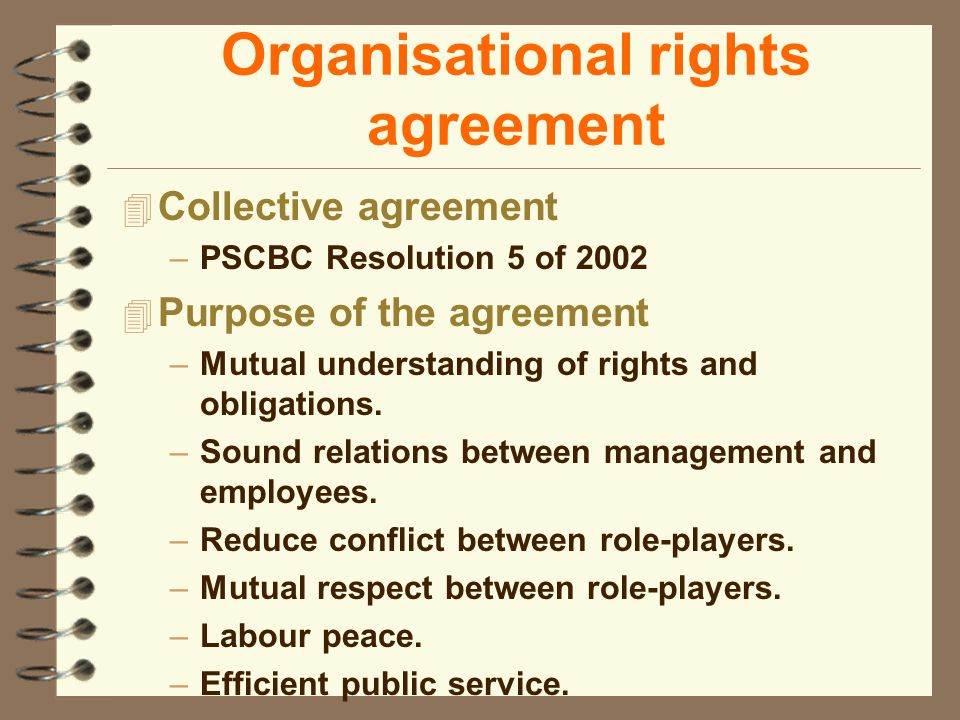 Organisational rights agreement 4 Collective agreement –PSCBC Resolution 5 of 2002 4 Purpose of the agreement –Mutual understanding of rights and obligations.