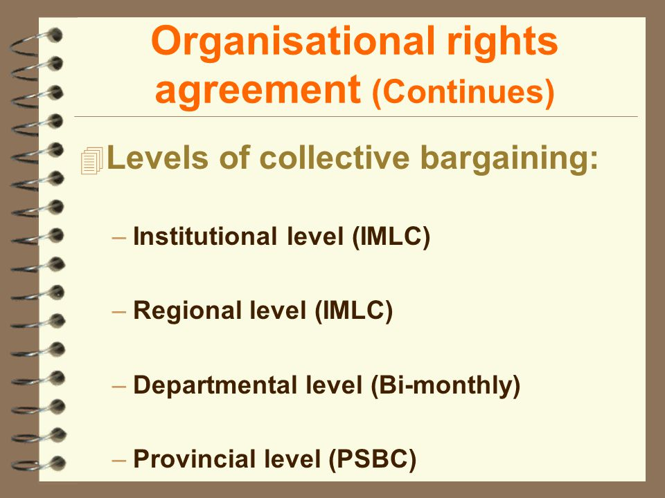 Organisational rights agreement (Continues) 4 Levels of collective bargaining: –Institutional level (IMLC) –Regional level (IMLC) –Departmental level (Bi-monthly) –Provincial level (PSBC)