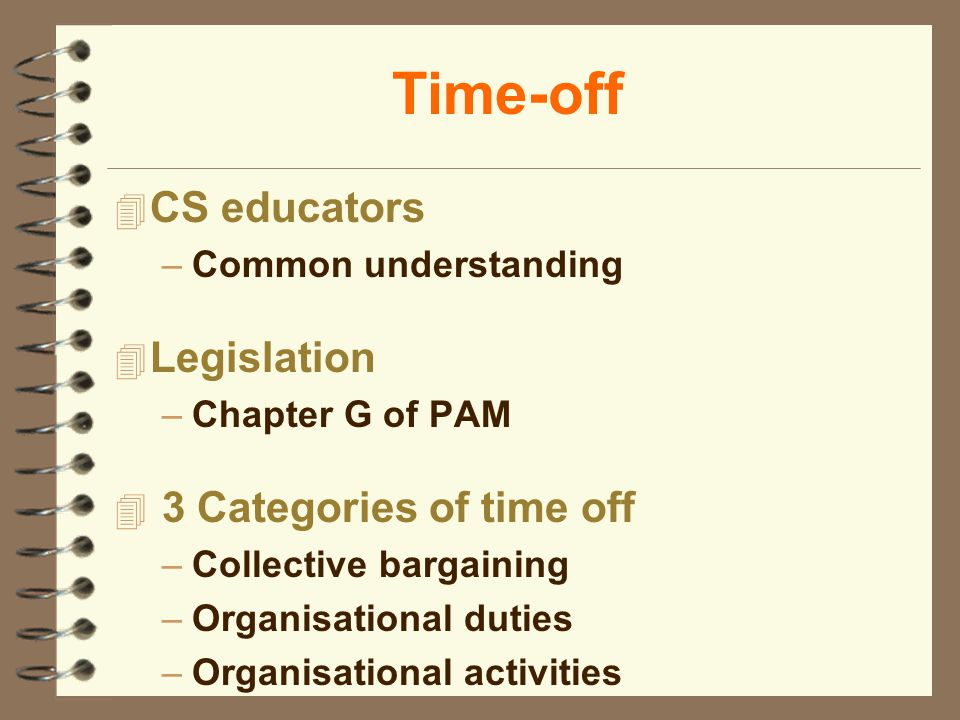 Time-off 4 CS educators –Common understanding 4 Legislation –Chapter G of PAM 4 3 Categories of time off –Collective bargaining –Organisational duties –Organisational activities