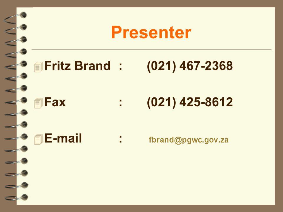 Presenter 4 Fritz Brand:(021) 467-2368 4 Fax:(021) 425-8612 4 E-mail: fbrand@pgwc.gov.za