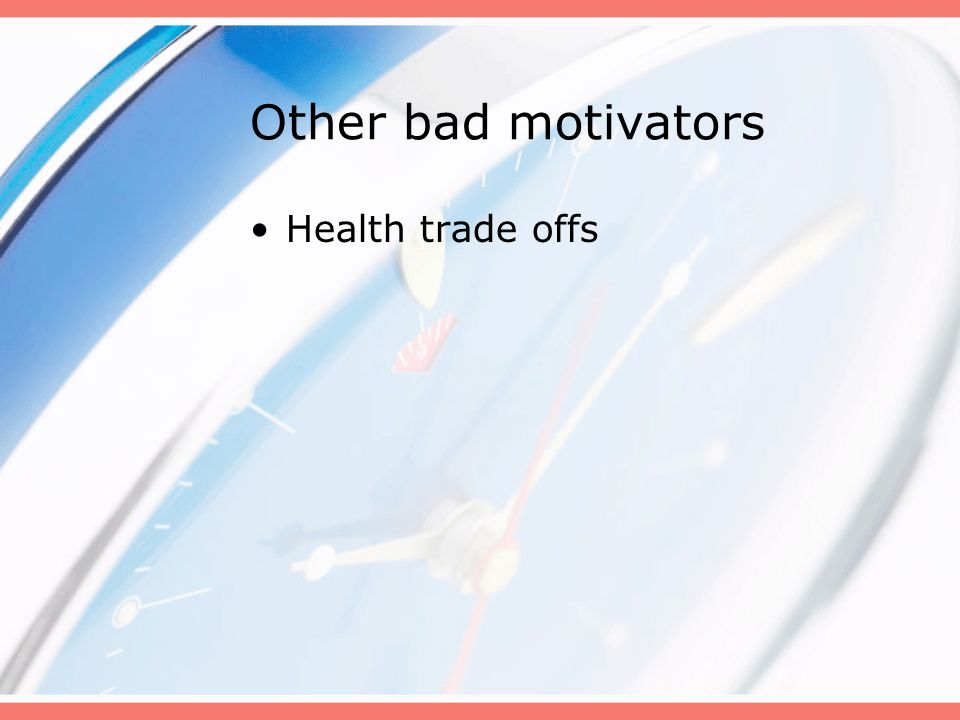 Other bad motivators Health trade offs