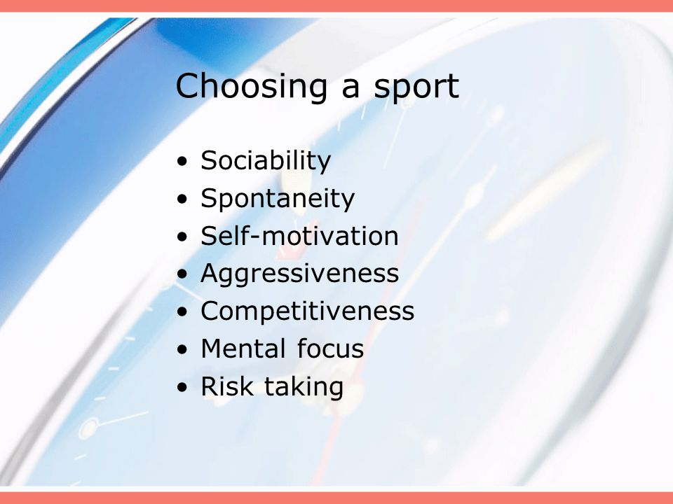Choosing a sport Sociability Spontaneity Self-motivation Aggressiveness Competitiveness Mental focus Risk taking