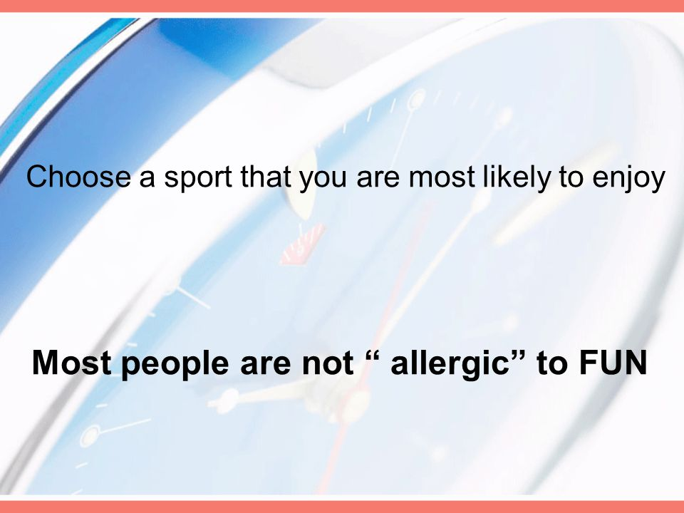 Choose a sport that you are most likely to enjoy Most people are not allergic to FUN