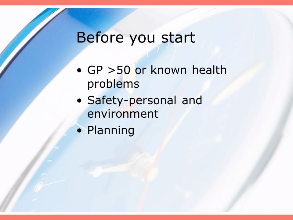 Before you start GP >50 or known health problems Safety-personal and environment Planning