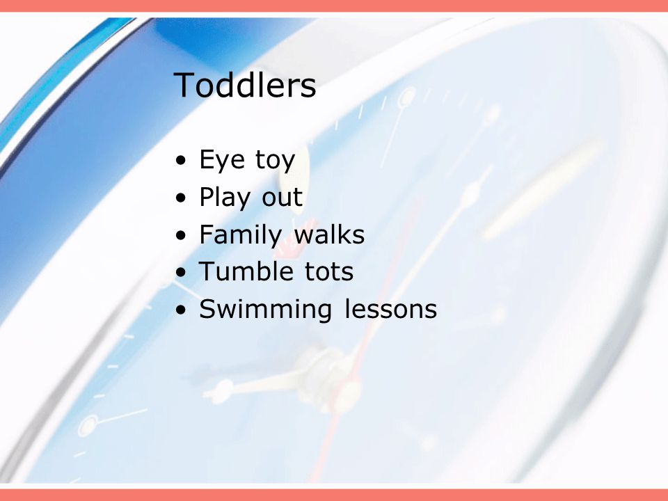 Toddlers Eye toy Play out Family walks Tumble tots Swimming lessons