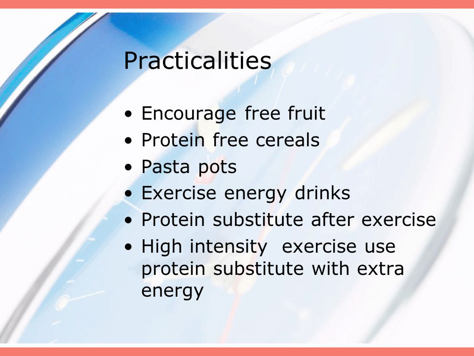 Practicalities Encourage free fruit Protein free cereals Pasta pots Exercise energy drinks Protein substitute after exercise High intensity exercise u