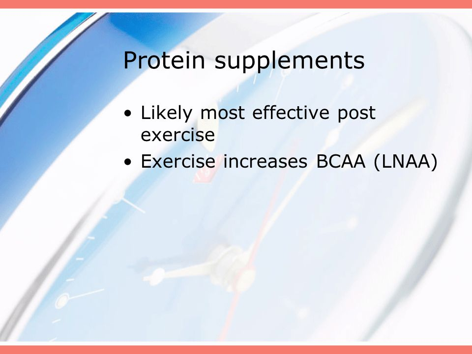 Protein supplements Likely most effective post exercise Exercise increases BCAA (LNAA)