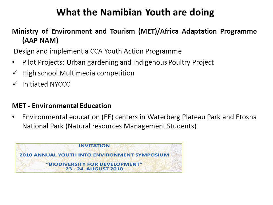 What the Namibian Youth are doing Ministry of Environment and Tourism (MET)/Africa Adaptation Programme (AAP NAM) Design and implement a CCA Youth Action Programme Pilot Projects: Urban gardening and Indigenous Poultry Project High school Multimedia competition Initiated NYCCC MET - Environmental Education Environmental education (EE) centers in Waterberg Plateau Park and Etosha National Park (Natural resources Management Students)