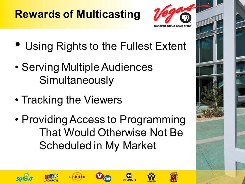 Rewards of Multicasting Using Rights to the Fullest Extent Serving Multiple Audiences Simultaneously Tracking the Viewers Providing Access to Programming That Would Otherwise Not Be Scheduled in My Market