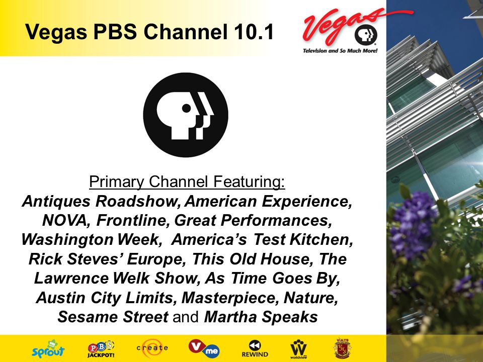 Primary Channel Featuring: Antiques Roadshow, American Experience, NOVA, Frontline, Great Performances, Washington Week, Americas Test Kitchen, Rick Steves Europe, This Old House, The Lawrence Welk Show, As Time Goes By, Austin City Limits, Masterpiece, Nature, Sesame Street and Martha Speaks Vegas PBS Channel 10.1