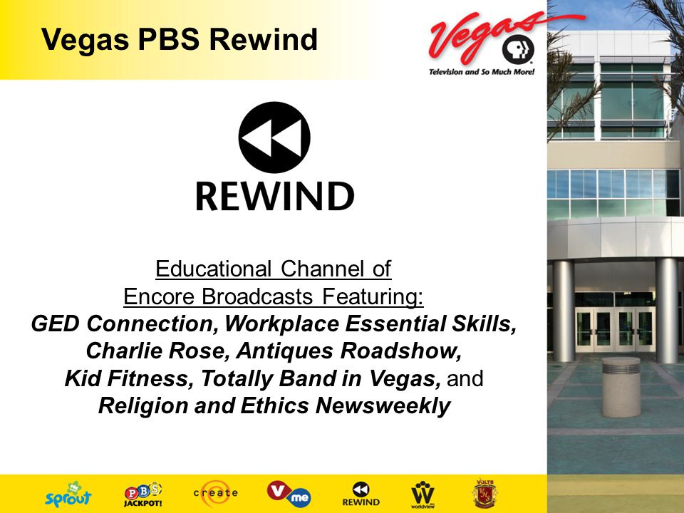 Vegas PBS Rewind Educational Channel of Encore Broadcasts Featuring: GED Connection, Workplace Essential Skills, Charlie Rose, Antiques Roadshow, Kid Fitness, Totally Band in Vegas, and Religion and Ethics Newsweekly