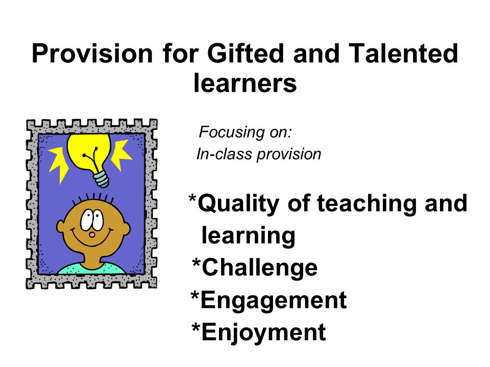 Provision for Gifted and Talented learners Focusing on: In-class provision *Quality of teaching and learning *Challenge *Engagement *Enjoyment