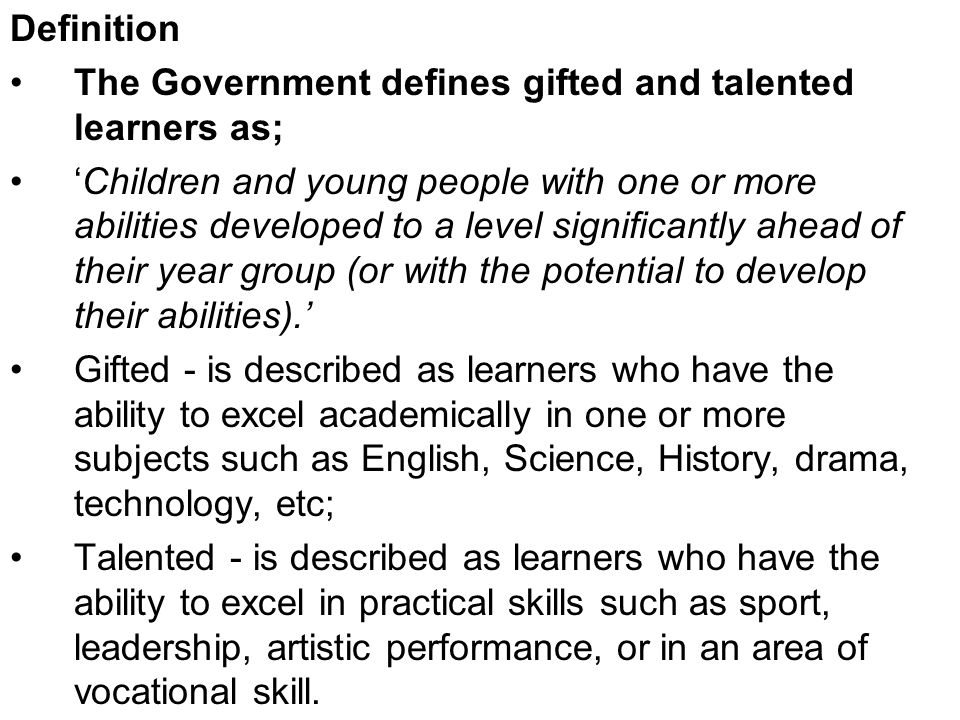 Definition The Government defines gifted and talented learners as; Children and young people with one or more abilities developed to a level significantly ahead of their year group (or with the potential to develop their abilities).