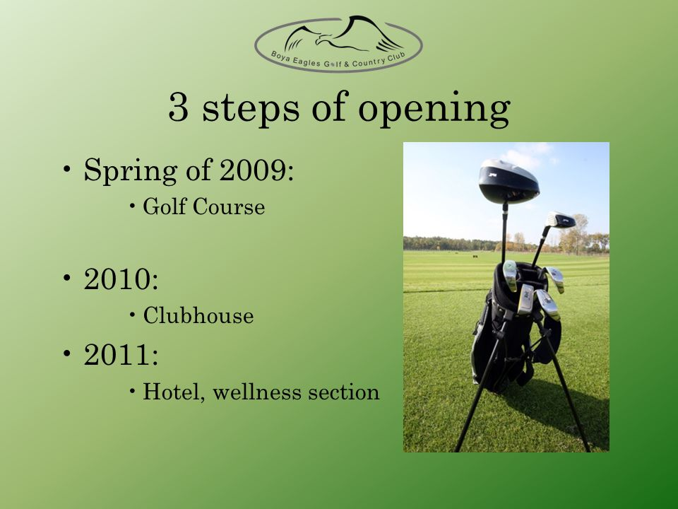 3 steps of opening Spring of 2009: Golf Course 2010: Clubhouse 2011: Hotel, wellness section