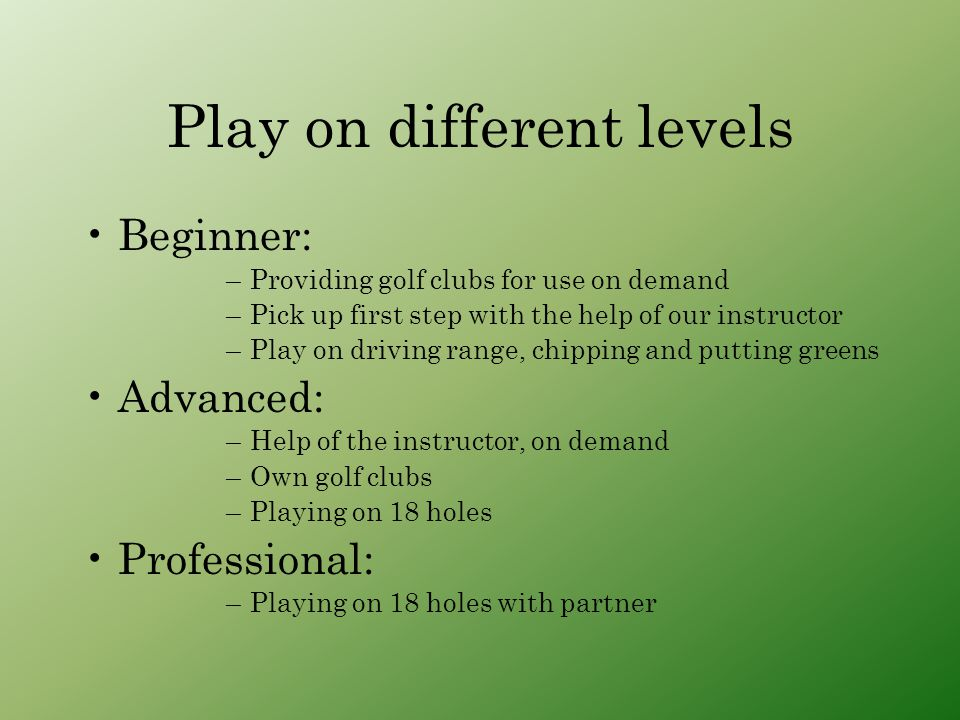 Play on different levels Beginner: –Providing golf clubs for use on demand –Pick up first step with the help of our instructor –Play on driving range, chipping and putting greens Advanced: –Help of the instructor, on demand –Own golf clubs –Playing on 18 holes Professional: –Playing on 18 holes with partner