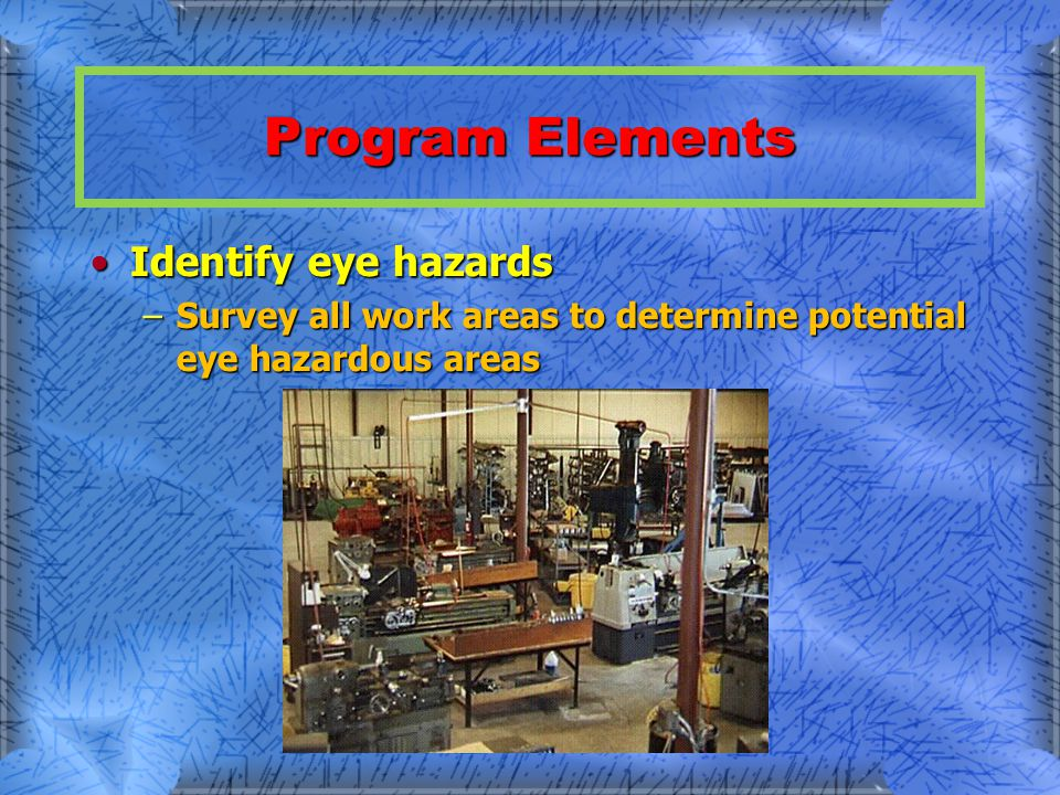Program Elements Identify eye hazardsIdentify eye hazards –Survey all work areas to determine potential eye hazardous areas