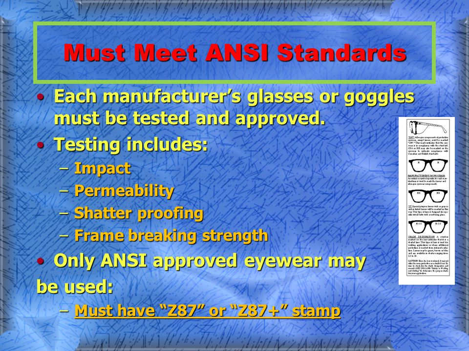 Must Meet ANSI Standards Each manufacturers glasses or goggles must be tested and approved.Each manufacturers glasses or goggles must be tested and approved.